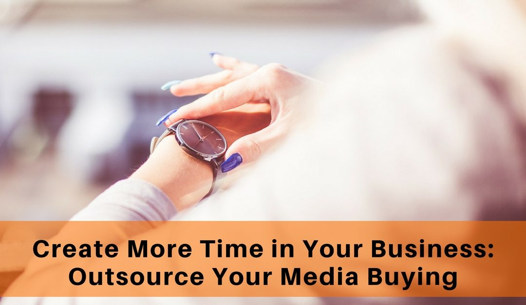 Create More Time In Your Business: Outsource Your Media Buying.